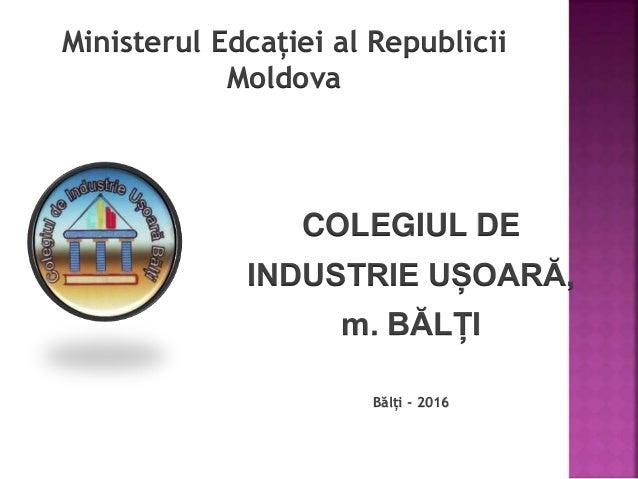 Ministerul Edcației al Republicii Moldova COLEGIUL DE INDUSTRIE UȘOARĂ, m. BĂLȚI Bălți - 2016