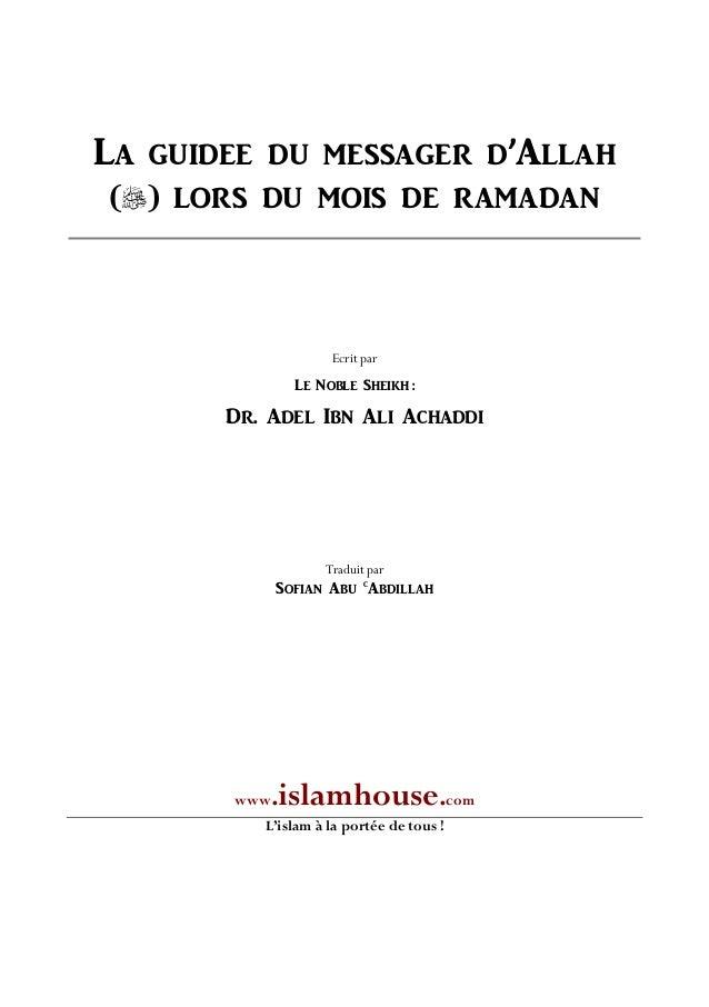 LA GUIDEE DU MESSAGER D'ALLAH () LORS DU MOIS DE RAMADAN Ecrit par LE NOBLE SHEIKH : DR. ADEL IBN ALI ACHADDI Traduit par...