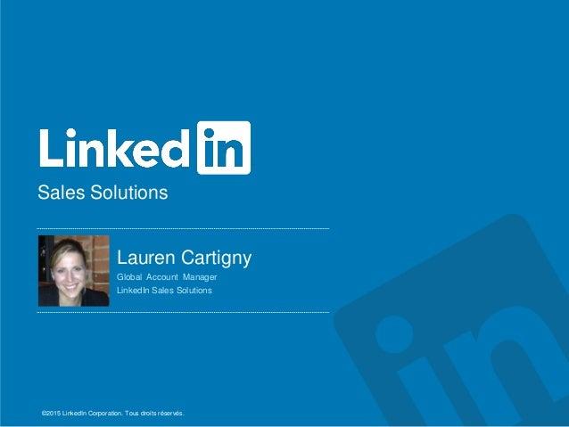 Sales Solutions ©2015 LinkedIn Corporation. Tous droits réservés. Lauren Cartigny Global Account Manager LinkedIn Sales...