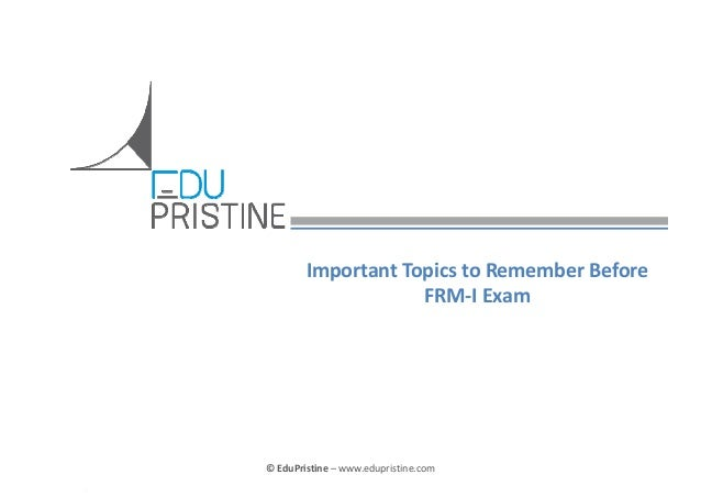 ImportantTopicstoRememberBefore FRM‐IExam  ©EduPristine FRM  ©EduPristine– www.edupristine.com