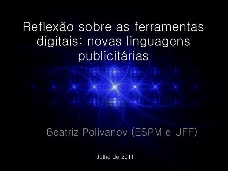 Reflexão sobre as ferramentas digitais: novas linguagens publicitárias Beatriz Polivanov (ESPM e UFF) Julho de 2011