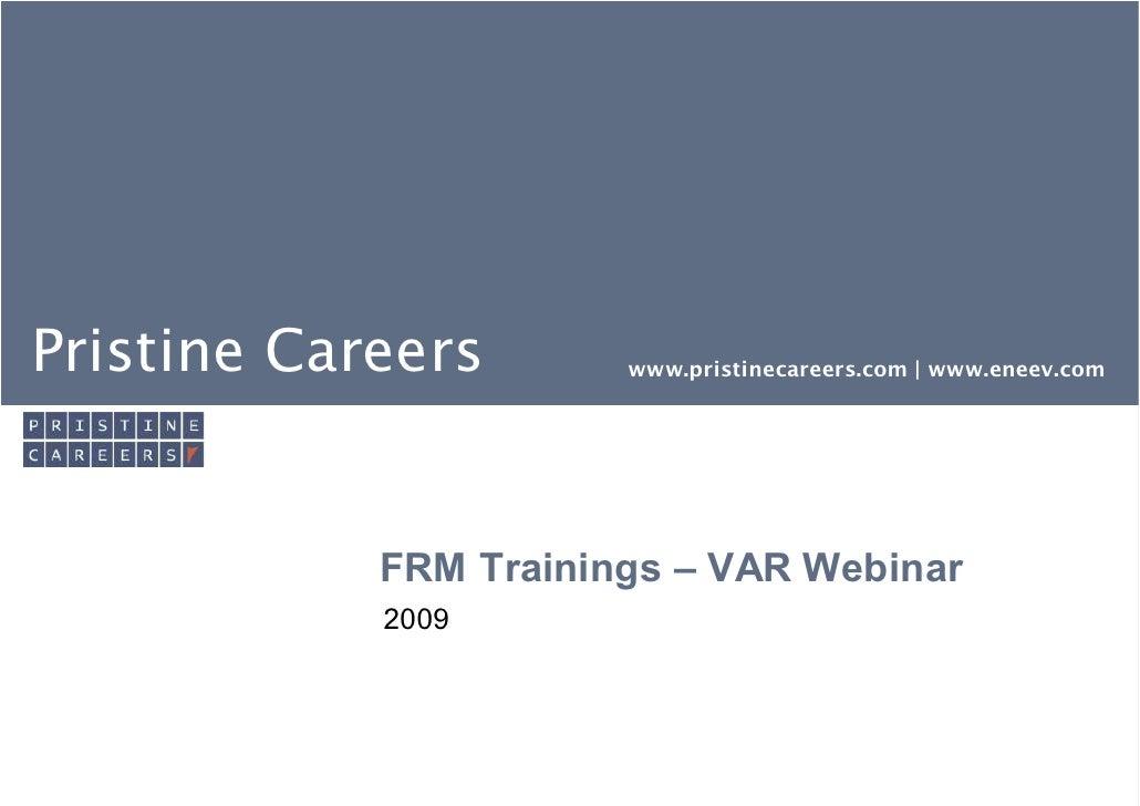 Pristine Careers       www.pristinecareers.com | www.eneev.com            FRM Trainings – VAR Webinar            2009