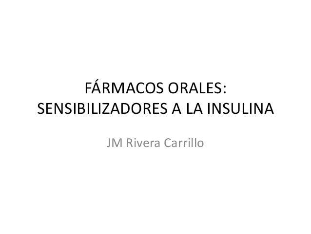 FÁRMACOS ORALES: SENSIBILIZADORES A LA INSULINA JM Rivera Carrillo