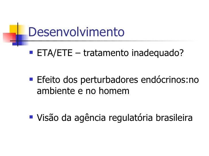 Desenvolvimento <ul><li>ETA/ETE – tratamento inadequado? </li></ul><ul><li>Efeito dos perturbadores endócrinos:no ambiente...