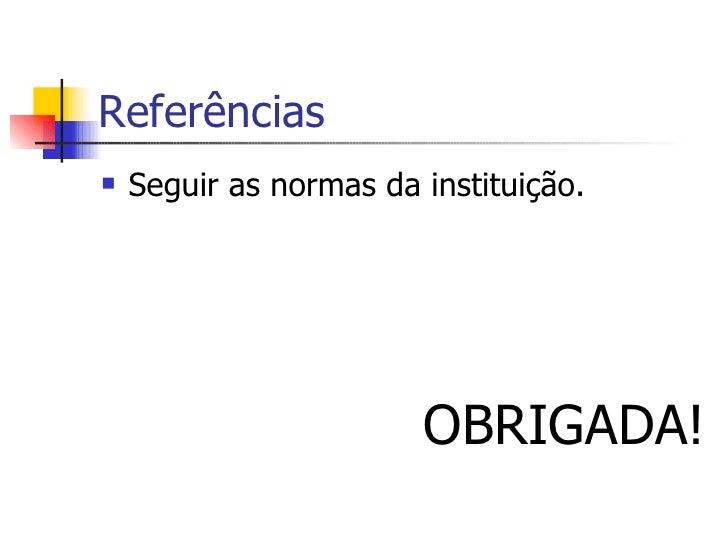Referências <ul><li>Seguir as normas da instituição. </li></ul><ul><li>OBRIGADA! </li></ul>