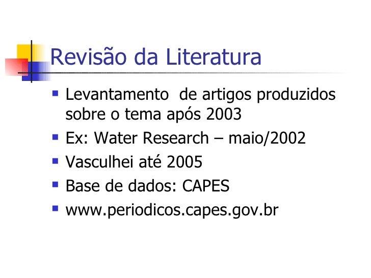Revisão da Literatura <ul><li>Levantamento  de artigos produzidos sobre o tema após 2003 </li></ul><ul><li>Ex: Water Resea...