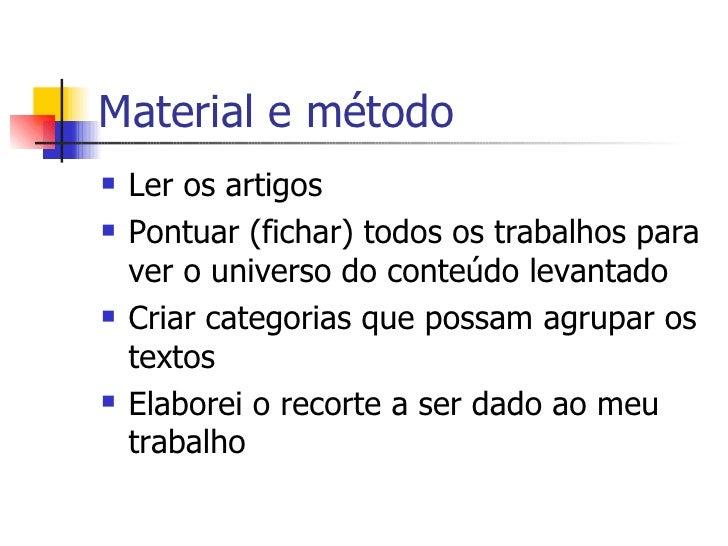 Material e método <ul><li>Ler os artigos </li></ul><ul><li>Pontuar (fichar) todos os trabalhos para ver o universo do cont...