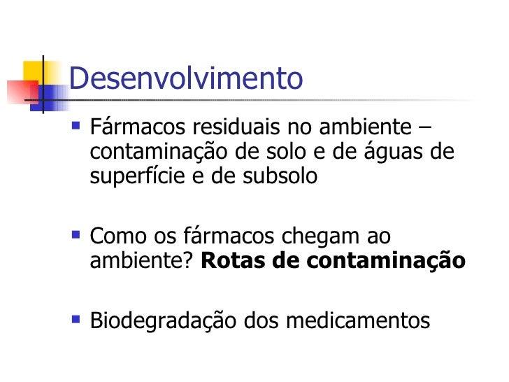 Desenvolvimento <ul><li>Fármacos residuais no ambiente – contaminação de solo e de águas de superfície e de subsolo </li><...