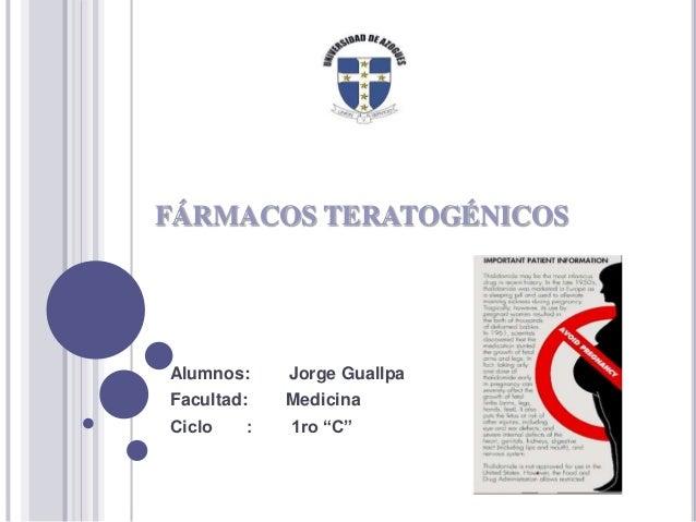 """FÁRMACOS TERATOGÉNICOS Alumnos: Jorge Guallpa Facultad: Medicina Ciclo : 1ro """"C"""""""