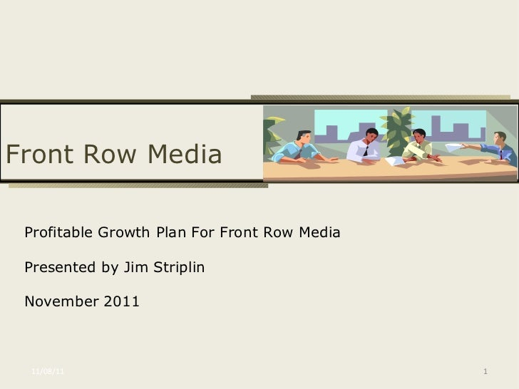 11/08/11 Profitable Growth Plan For Front Row Media Presented by Jim Striplin November 2011 Front Row Media