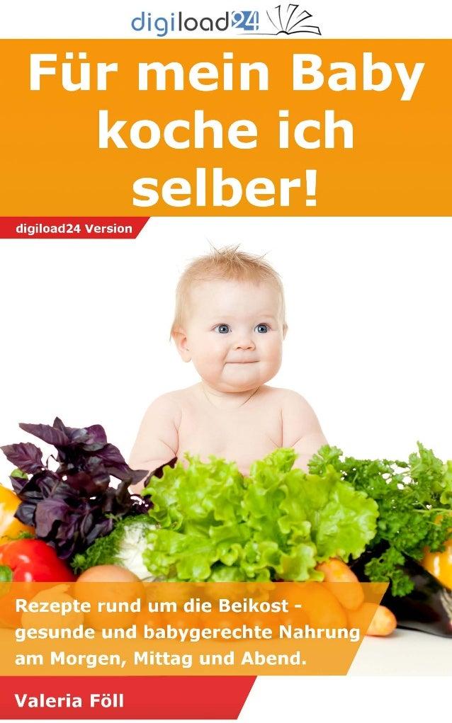 Copyright © 2013 digiload24 Für mein Baby koche ich selber | Valeria Föll | Seite 1 Inhaltsverzeichnis Vorwort Bin dann ma...