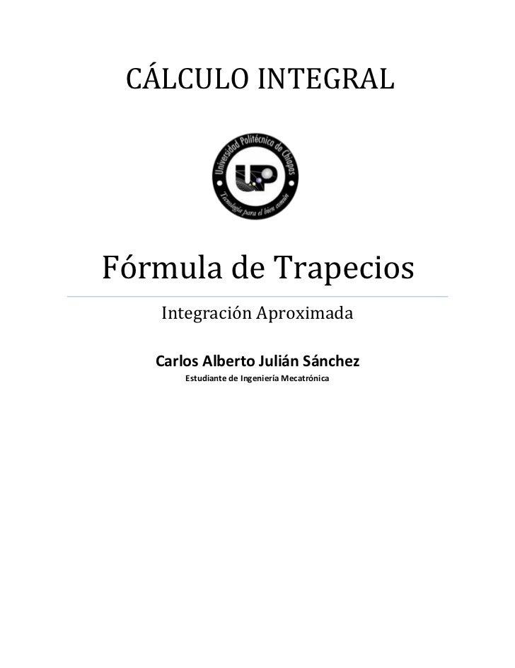CÁLCULO INTEGRALFórmula de Trapecios   Integración Aproximada   Carlos Alberto Julián Sánchez       Estudiante de Ingenier...