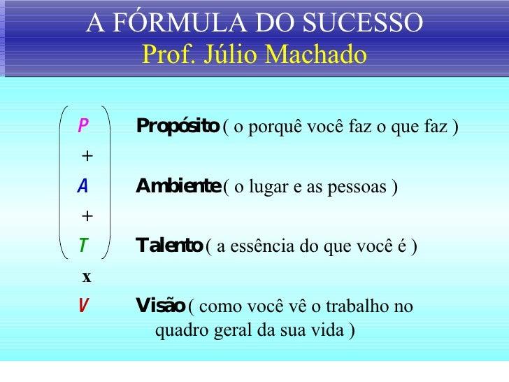 A FÓRMULA DO SUCESSO Prof. Júlio Machado P  Propósito   ( o porquê você faz o que faz ) + A Ambiente  ( o lugar e as pesso...