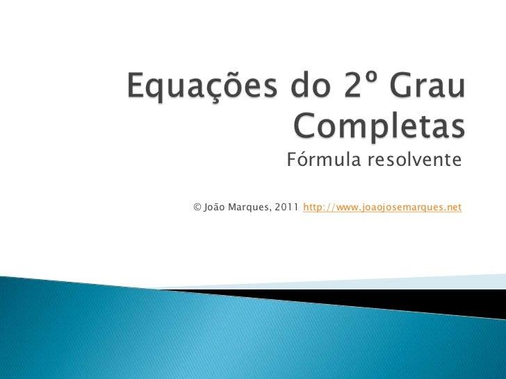 Equações do 2º GrauCompletas<br />Fórmularesolvente<br />© João Marques, 2011 http://www.joaojosemarques.net<br />
