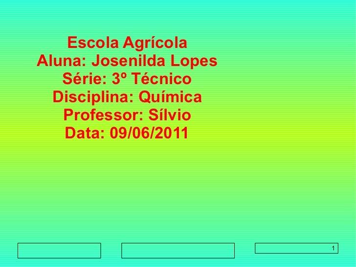 Escola Agrícola        Aluna: Josenilda Lopes        Série: 3º Técnico        Disciplina: Química        Prof...