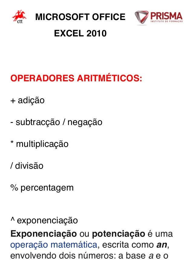MICROSOFT OFFICE EXCEL 2010 OPERADORES ARITMÉTICOS: + adição - subtracção / negação * multiplicação / divisão % percentage...