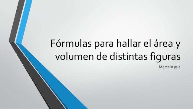 Fórmulas para hallar el área y volumen de distintas figuras Marcelo ysla