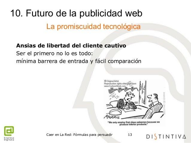 10. Futuro de la publicidad web  La promiscuidad tecnológica  Ansias de libertad del cliente cautivo  Ser el primero no lo...