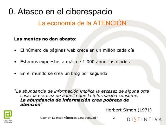 0. Atasco en el ciberespacio  La economía de la ATENCIÓN  Las mentes no dan abasto:  • El número de páginas web crece en u...