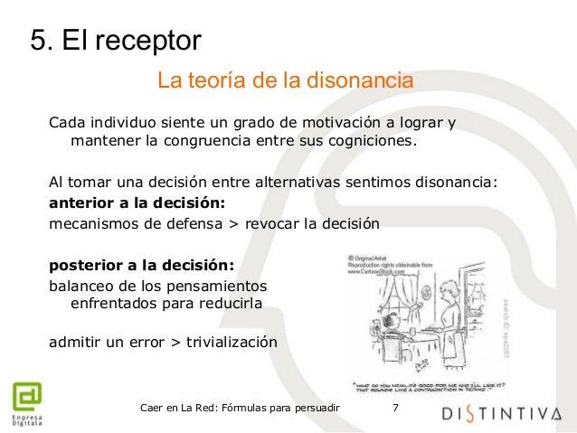 5. El receptor  La teoría de la disonancia  Cada individuo siente un grado de motivación a lograr y  mantener la congruenc...