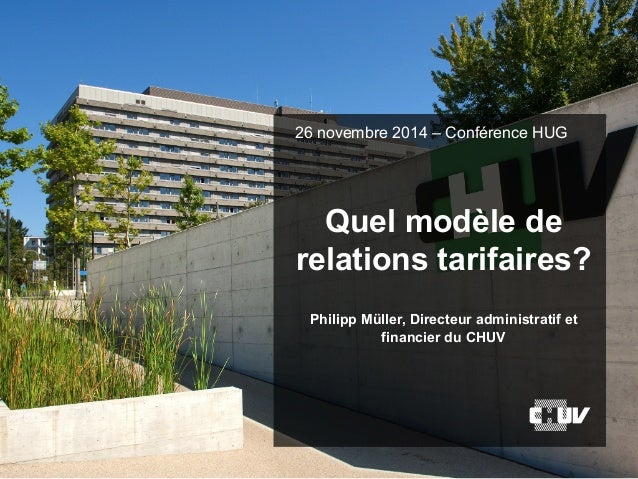 Quel modèle de relations tarifaires? Philipp Müller, Directeur administratif et financier du CHUV 26 novembre 2014 – Confé...