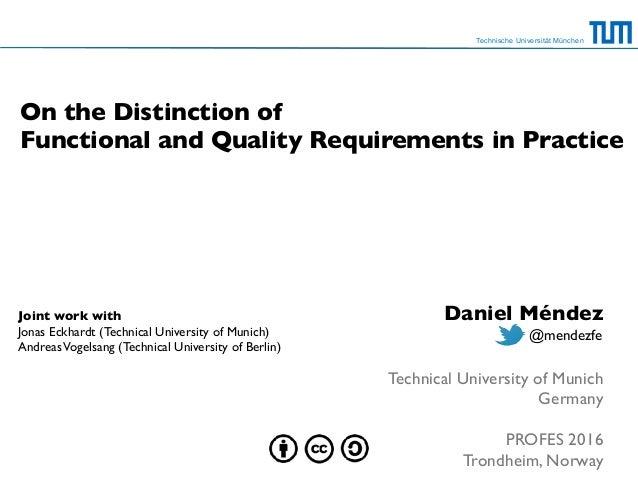 Technische Universität München On the Distinction of  Functional and Quality Requirements in Practice Daniel Méndez Techn...