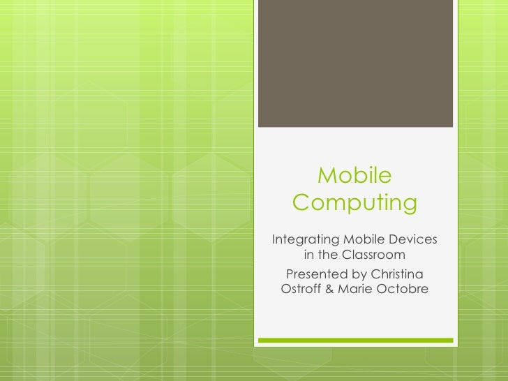 Mobile   ComputingIntegrating Mobile Devices     in the Classroom Presented by Christina Ostroff & Marie Octobre