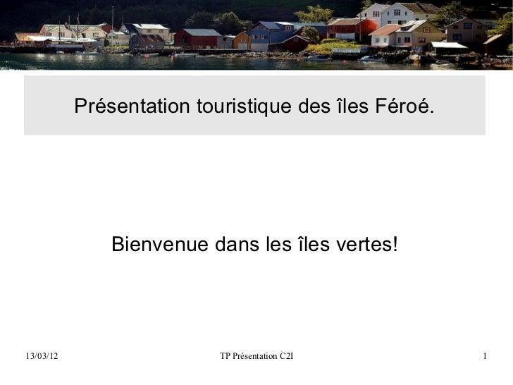 Présentation touristique des îles Féroé.               Bienvenue dans les îles vertes!13/03/12                   TP Présen...