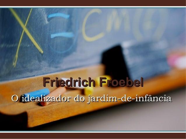 Friedrich FroebelFriedrich Froebel O idealizador do jardim-de-infânciaO idealizador do jardim-de-infância