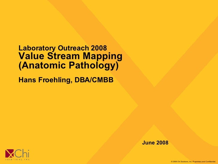 Laboratory Outreach 2008  Value Stream Mapping (Anatomic Pathology) Hans Froehling, DBA/CMBB June 2008