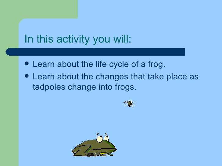 In this activity you will: <ul><li>Learn about the life cycle of a frog. </li></ul><ul><li>Learn about the changes that ta...