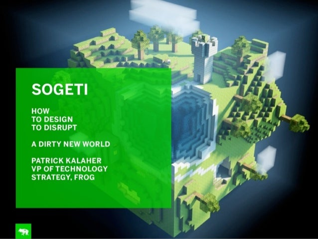 SOGETI  HOW TO DESIGN TO DISRUPT  A DIRTY NEW WORLD PATRICK KALAHER  VP OF TECHNOLOGY STRATEGY,  FROG  4-31: ;5  In*  *:  ...