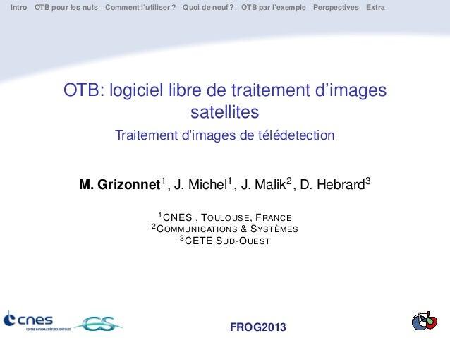 FROG2013 Intro OTB pour les nuls Comment l'utiliser ? Quoi de neuf ? OTB par l'exemple Perspectives Extra OTB: logiciel li...
