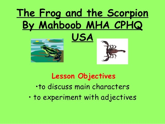 The Frog and the Scorpion By Mahboob MHA CPHQ          USA          Lesson Objectives     •to discuss main characters  • t...
