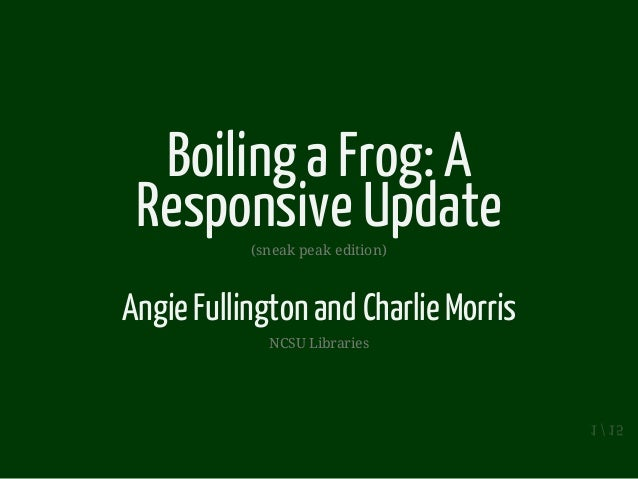 Boiling a Frog: A Responsive Update(sneak peak edition) AngieFullington and CharlieMorris NCSU Libraries 1 / 15