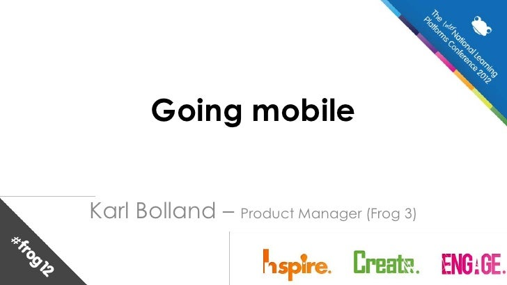 Going mobileKarl Bolland – Product Manager (Frog 3)