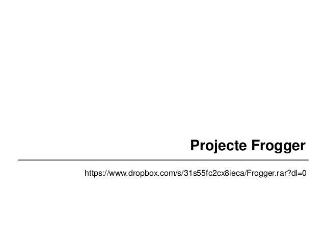 Projecte Frogger  https://www.dropbox.com/s/31s55fc2cx8ieca/Frogger.rar?dl=0