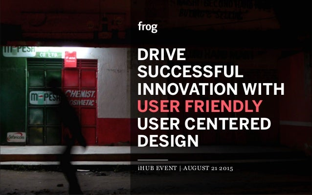 DRIVE SUCCESSFUL INNOVATION WITH USER FRIENDLY USER CENTERED DESIGN iHUB EVENT | AUGUST 21 2015