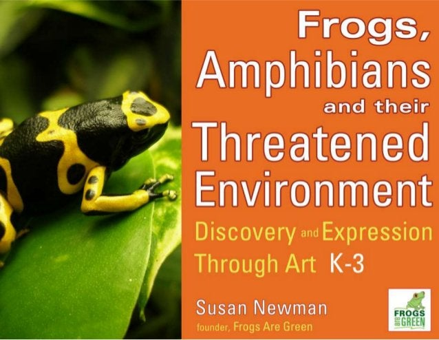 Frogs,   Amphibians  and their  Threatened 1 Environment  Discovery and Expression Through Art K-3  Susan Newman  founder,...