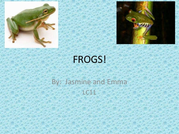 FROGS!<br />By:  Jasmine and Emma <br />LC11<br />