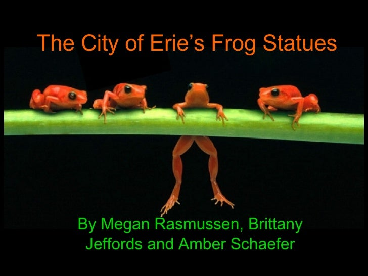 The City of Erie's Frog Statues  By Megan Rasmussen, Brittany Jeffords and Amber Schaefer