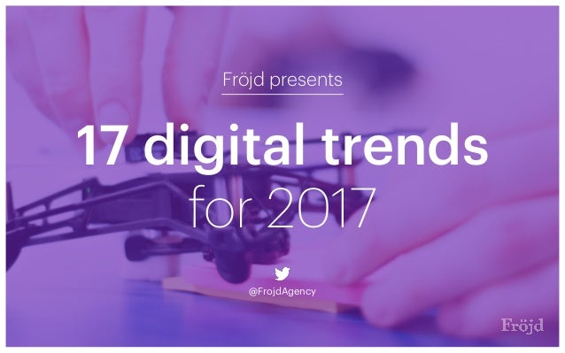 17 digital trends Fröjd presents @FrojdAgency for 2017
