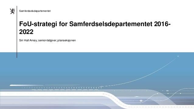Samferdselsdepartementet Samferdselsdepartementet Siri Hall Arnøy, seniorrådgiver, planseksjonen FoU-strategi for Samferds...