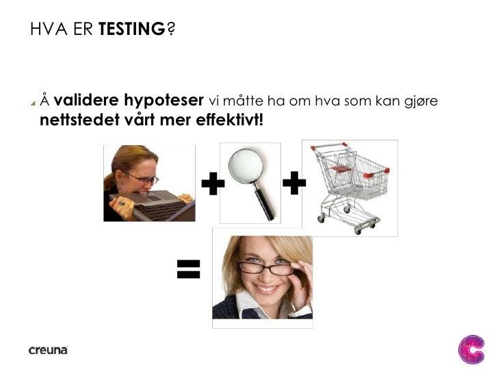Hva er testing?<br />Å validere hypoteser vi måtte ha om hva som kan gjøre nettstedet vårt mer effektivt!<br />