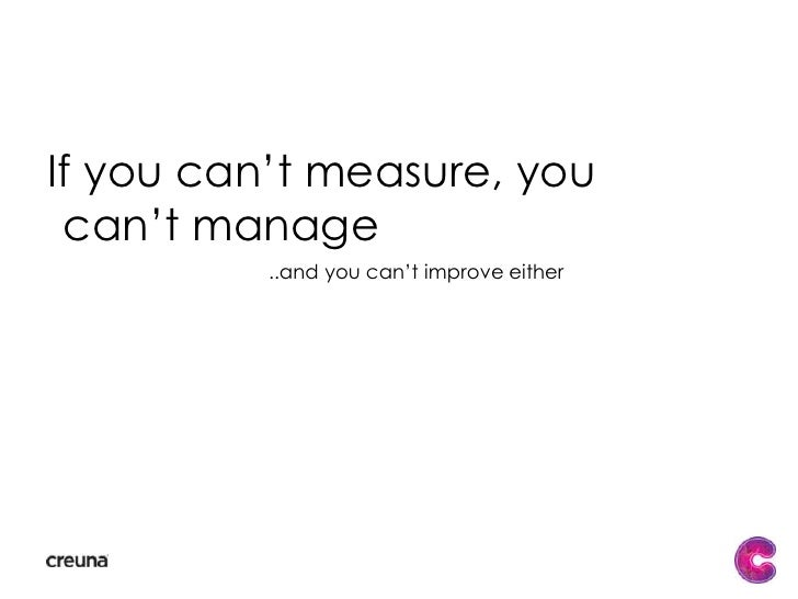 If you can't measure, you can't manage<br />..and you can't improve either<br />