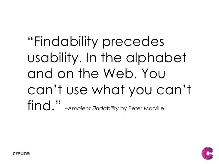 """""""Findability precedes usability. In the alphabet and on the Web. You can't use what you can't find."""" –Ambient Findability..."""