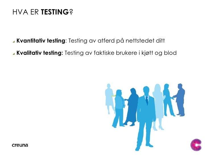 Hva er testing?<br />Kvantitativ testing: Testing av atferd på nettstedet ditt<br />Kvalitativ testing: Testing av faktisk...