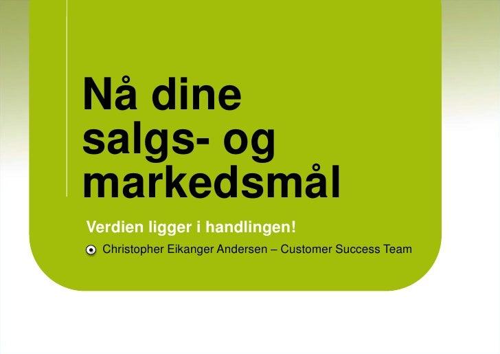 Nå dine salgs- og markedsmål<br />Verdien ligger i handlingen!<br />Christopher Eikanger Andersen – Customer Success Team<...