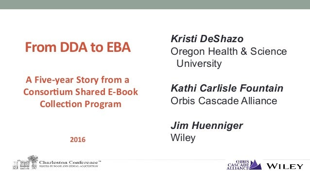 From	DDA	to	EBA		 	 A	Five-year	Story	from	a	 Consor6um	Shared	E-Book	 Collec6on	Program	 	 	 2016	 Kristi DeShazo Oregon ...