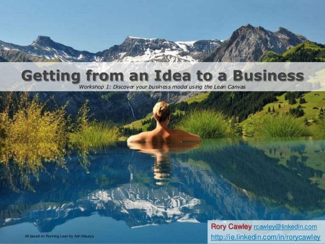 Getting from an Idea to a BusinessWorkshop 1: Discover your business model using the Lean CanvasRory Cawley rcawley@linked...
